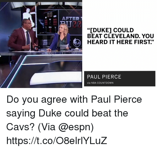 """Countdown: AFTER  """"IDUKE] COULD  BEAT CLEVELAND. YOU  HEARD IT HERE FIRST.""""  PAUL PIERCE  via NBA COUNTDOWN Do you agree with Paul Pierce saying Duke could beat the Cavs?   (Via @espn)   https://t.co/O8elrlYLuZ"""
