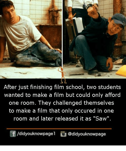 "Memes, Saw, and School: After just finishing film school, two students  wanted to make a film but could only afford  one room. They challenged themselves  to make a film that only occured in one  room and later released it as ""Saw""  f/didyouknowpagel@didyouknowpage"
