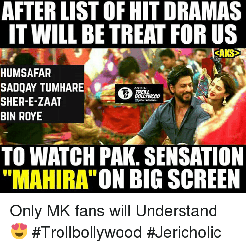 "sensationalism: AFTER LIST OF HITDRAMAS  IT WILL BE TREAT FORUS  HUMSAFAR  SADQAY TUMHARE  TROLL  BOLL WOOD  SHER-E-ZAAT  BIN ROYE  TO WATCH PAK. SENSATION  ""MAHIRA ON BIG SCREEN Only MK fans will Understand  😍  #Trollbollywood   #Jericholic"