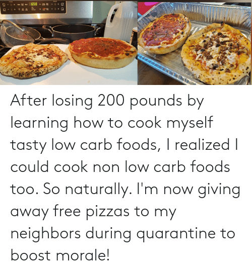 losing: After losing 200 pounds by learning how to cook myself tasty low carb foods, I realized I could cook non low carb foods too. So naturally. I'm now giving away free pizzas to my neighbors during quarantine to boost morale!