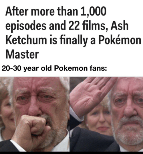 episodes: After more than 1,000  episodes and 22 films, Ash  Ketchum is finally a Pokémon  Master  20-30 year old Pokemon fans: