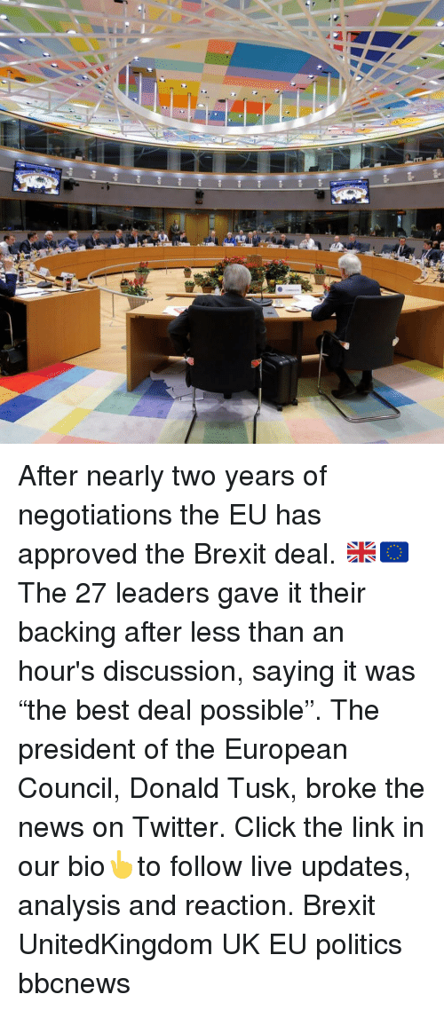 "donald tusk: After nearly two years of negotiations the EU has approved the Brexit deal. 🇬🇧🇪🇺 The 27 leaders gave it their backing after less than an hour's discussion, saying it was ""the best deal possible"". The president of the European Council, Donald Tusk, broke the news on Twitter. Click the link in our bio👆to follow live updates, analysis and reaction. Brexit UnitedKingdom UK EU politics bbcnews"