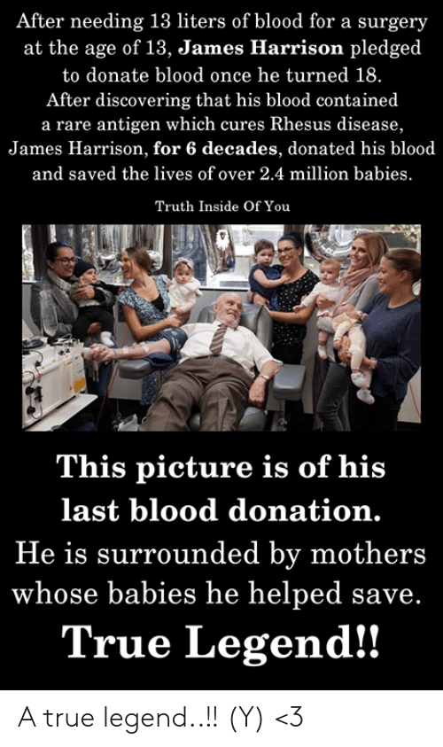 Memes, True, and Mothers: After needing 13 liters of blood for a surgery  at the age of 13, James Harrison pledged  to donate blood once he turned 18.  After discovering that his blood contained  a rare antigen which cures Rhesus disease,  James Harrison, for 6 decades, donated his blood  and saved the lives of over 2.4 million babies  Truth Inside Of You  This picture is of his  last blood donation.  He is surrounded by mothers  whose babies he helped save.  True Legend!! A true legend..!! (Y) <3