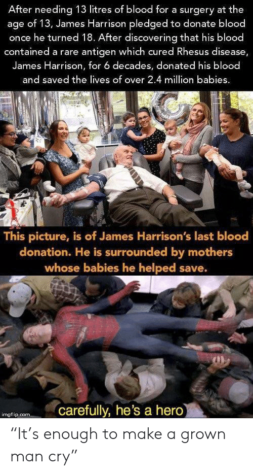 """donation: After needing 13 litres of blood for a surgery at the  age of 13, James Harrison pledged to donate blood  once he turned 18. After discovering that his blood  contained a rare antigen which cured Rhesus disease,  James Harrison, for 6 decades, donated his blood  and saved the lives of over 2.4 million babies  This picture, is of James Harrison's last blood  donation. He is surrounded by mothers  whose babies he helped save.  carefully, he's a hero  imgflip.com """"It's enough to make a grown man cry"""""""