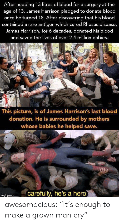 "Tumblr, Blog, and Mothers: After needing 13 litres of blood for a surgery at the  age of 13, James Harrison pledged to donate blood  once he turned 18. After discovering that his blood  contained a rare antigen which cured Rhesus disease,  James Harrison, for 6 decades, donated his blood  and saved the lives of over 2.4 million babies  This picture, is of James Harrison's last blood  donation. He is surrounded by mothers  whose babies he helped save.  carefully, he's a hero  imgflip.com awesomacious:  ""It's enough to make a grown man cry"""
