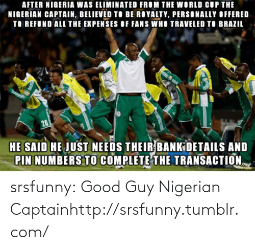 Transaction: AFTER NIGERIA WAS ELIMINATED FROM THE WORLD CUP THE  NIGERIAN CAPTAIN, BELIEVED TO BE ROYALTY, PERSONALLY OFFERED  TO REFUND ALL THE EXPENSES OF FANS WHO TRAVELED TO BRAZIL  20  HE SAID HE JUST NEEDS THEIR BANKIDETAILS AND  PIN NUMBERS TO COMPLETE THE TRANSACTION, srsfunny:  Good Guy Nigerian Captainhttp://srsfunny.tumblr.com/
