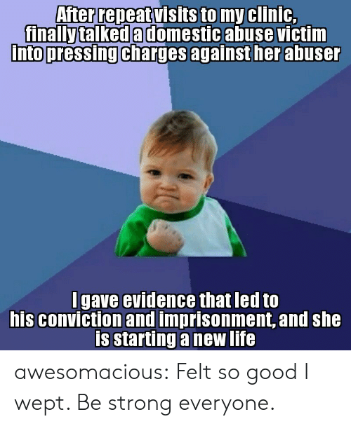 domestic abuse: After repeat visits to my clinic,  finally talked a domestic abuse victim  Into pressing charges againsther abuse  into pressing charges  I gave evidence that led to  his conviction and imprisonment, and she  is starting a new life awesomacious:  Felt so good I wept. Be strong everyone.