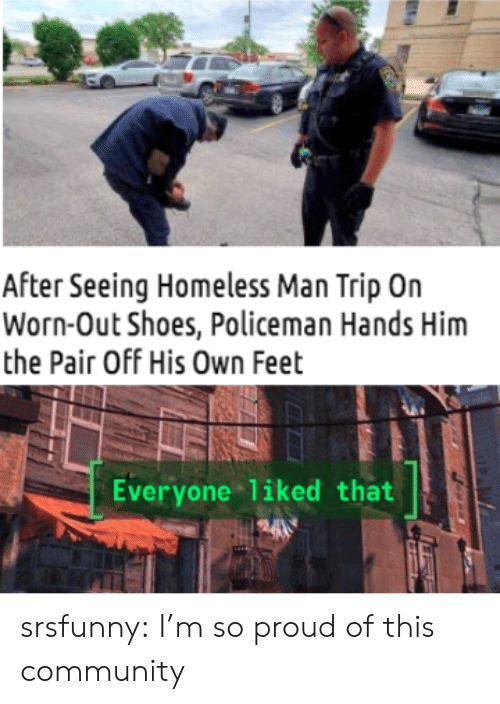 homeless man: After Seeing Homeless Man Trip On  Worn-Out Shoes, Policeman Hands Him  the Pair Off His Own Feet  Everyone liked that  H24 srsfunny:  I'm so proud of this community