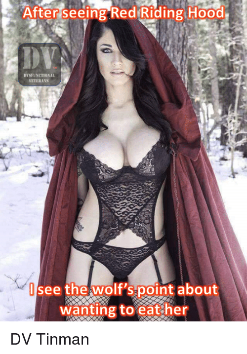 dysfunctional: After seeing Red Riding Hood  DYSFUNCTIONAL  ETERANS  see the wolt 'spoint about  wanting to eat her DV Tinman