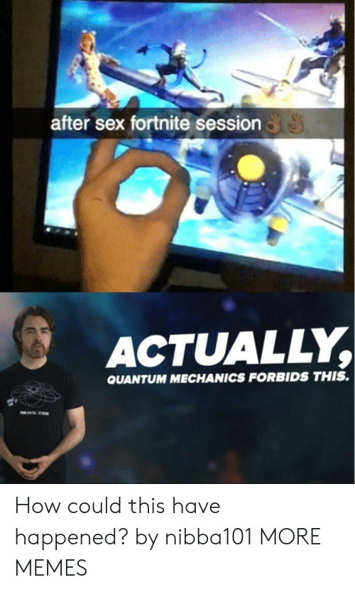 Dank, Memes, and Sex: after sex fortnite session  ACTUALLY,  QUANTUM MECHANICS FORBIDS THIS. How could this have happened? by nibba101 MORE MEMES