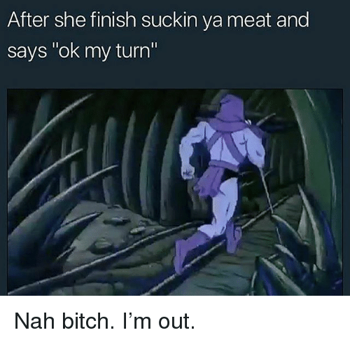"""Bitch, Memes, and 🤖: After she finish suckin ya meat and  says """"ok my turn Nah bitch. I'm out."""