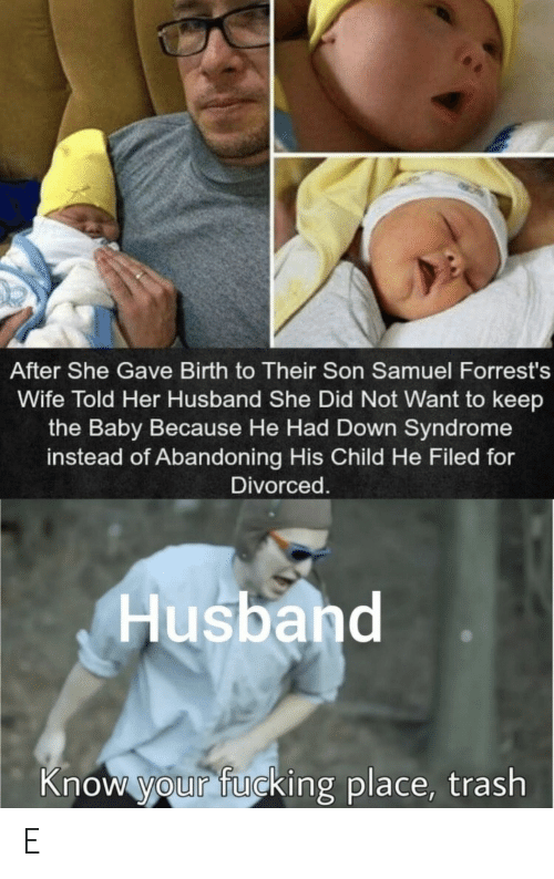 syndrome: After She Gave Birth to Their Son Samuel Forrest's  Wife Told Her Husband She Did Not Want to keep  the Baby Because He Had Down Syndrome  instead of Abandoning His Child He Filed for  Divorced.  Husband  Know your fucking place, trash E