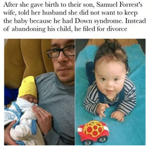 Down Syndrom: After she gave birth to their son, Samuel Forrest's  wife, told her husband she did not want to keep  the baby because he had Down syndrome. Instead  of abandoning his child, he filed for divorce