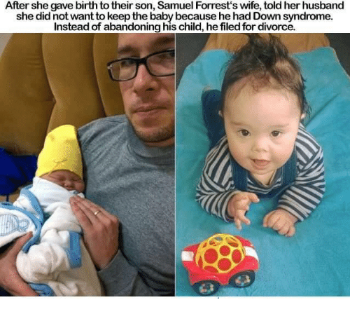 Down Syndrom: After she gave birth totheir son, Samuel Forrest's wife, told her husband  she did not want to keep the baby because he had Down syndrome.  Instead of abandoning his child, hefiled for divorce.