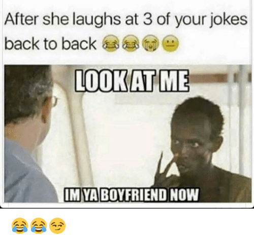 Back to Back, Funny, and Jokes: After she laughs at 3 of your jokes  back to back  LOOKAT ME  IM YA BOYFRIEND NOW 😂😂😏