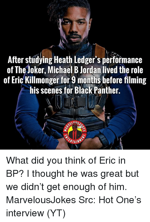 Joker, Memes, and Michael B. Jordan: After studying Heath Ledger's performance  of The Joker, Michael B Jordan lived the role  of Eric Killmonger for 9 months hefore filming  his scenes for Black Panther  eLnUS  ERTAIN What did you think of Eric in BP? I thought he was great but we didn't get enough of him. MarvelousJokes Src: Hot One's interview (YT)