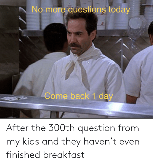 My Kids: After the 300th question from my kids and they haven't even finished breakfast