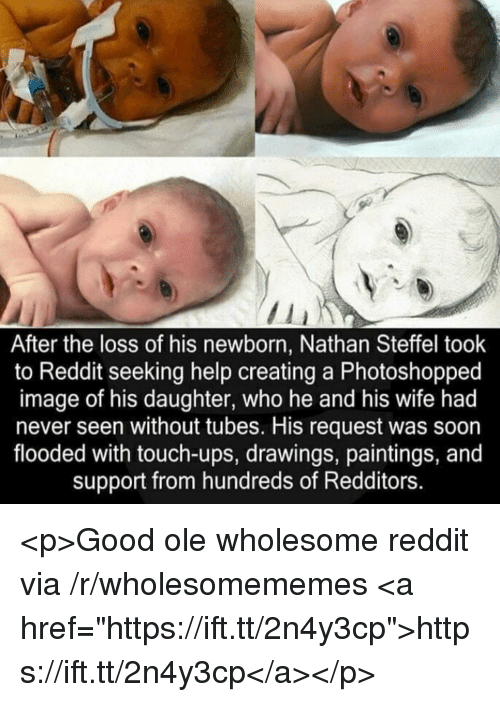 "tubes: After the loss of his newborn, Nathan Steffel took  to Reddit seeking help creating a Photoshopped  image of his daughter, who he and his wife had  never seen without tubes. His request was soon  flooded with touch-ups, drawings, paintings, and  support from hundreds of Redditors. <p>Good ole wholesome reddit via /r/wholesomememes <a href=""https://ift.tt/2n4y3cp"">https://ift.tt/2n4y3cp</a></p>"