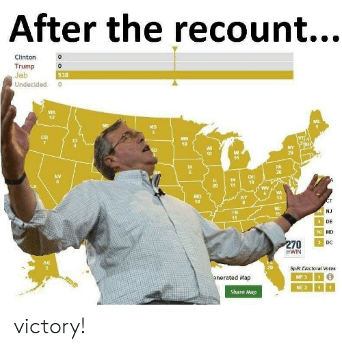 Clinton Trump: After the recount...  Clinton  Trump 0  Jeb  Undecided 0  0  538  WA  12  ND  MH  10  ID  10  29  16  IA  6  20  NV  6  IN18  5VA  13  40  NC  NJ  DE  MD  DC  TN  41  10  Split Electoral Votes  enerated Map  ME31  NE311  Share Map victory!