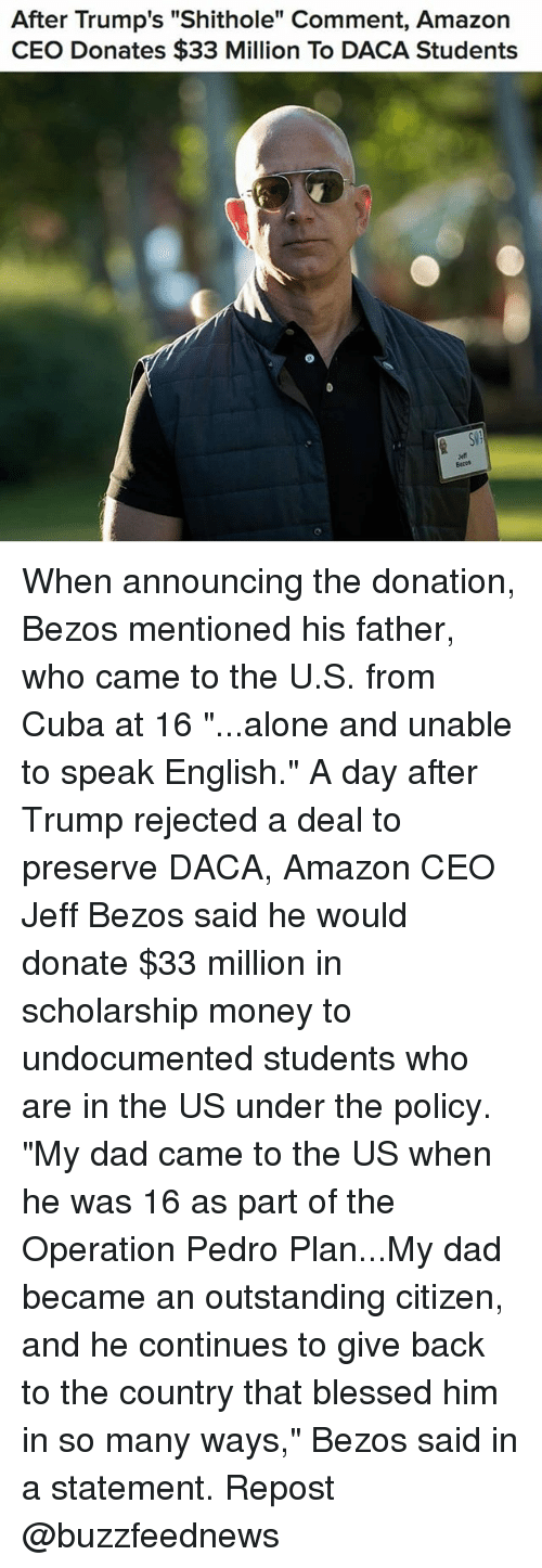 """Being Alone, Amazon, and Blessed: After Trump's """"Shithole"""" Comment, Amazon  CEO Donates $33 Million To DACA Students  Batos When announcing the donation, Bezos mentioned his father, who came to the U.S. from Cuba at 16 """"...alone and unable to speak English."""" A day after Trump rejected a deal to preserve DACA, Amazon CEO Jeff Bezos said he would donate $33 million in scholarship money to undocumented students who are in the US under the policy. """"My dad came to the US when he was 16 as part of the Operation Pedro Plan...My dad became an outstanding citizen, and he continues to give back to the country that blessed him in so many ways,"""" Bezos said in a statement. Repost @buzzfeednews"""