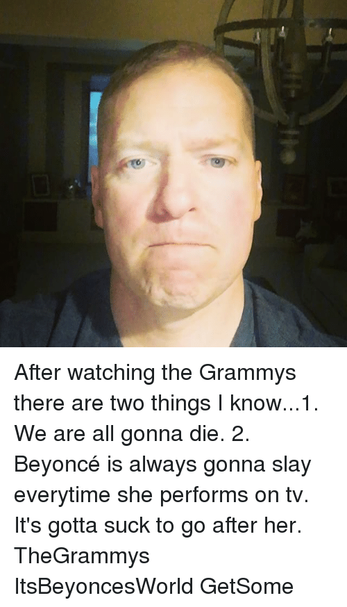 Everytim: After watching the Grammys there are two things I know...1. We are all gonna die. 2. Beyoncé is always gonna slay everytime she performs on tv. It's gotta suck to go after her. TheGrammys ItsBeyoncesWorld GetSome