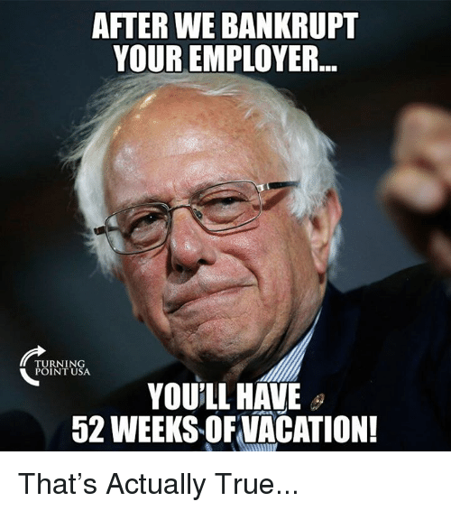Memes, True, and 🤖: AFTER WE BANKRUPT  YOUR EMPLOYER  TURNING  POINT USA  YOU'LL HAVE  52 WEEKS OFNACATION! That's Actually True...