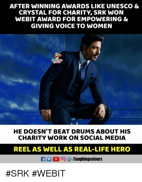 srk: AFTER WINNING AWARDS LIKE UNESCO &  CRYSTAL FOR CHARITY, SRK WON  WEBIT AWARD FOR EMPOWERING &  GIVING VOICE TO WOMEN  HE DOESN'T BEAT DRUMS ABOUT HIS  CHARITY WORK ON SOCIAL MEDIA  REEL AS WELL AS REAL-LIFE HERO  L 回ぴ/laughingcolours #SRK #WEBIT