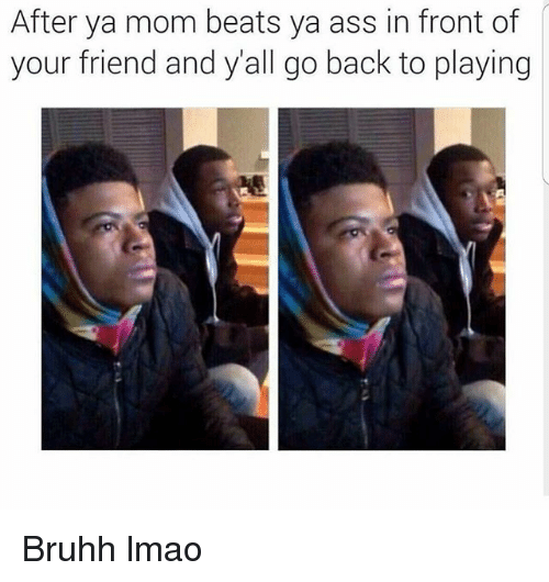 Ya Moms: After ya mom beats ya ass in front of  your friend and all go back to playing Bruhh lmao