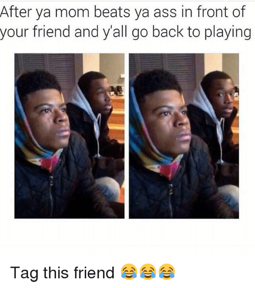 Ya Moms: After ya mom beats ya ass in front of  your friend and yall go back to playing Tag this friend 😂😂😂