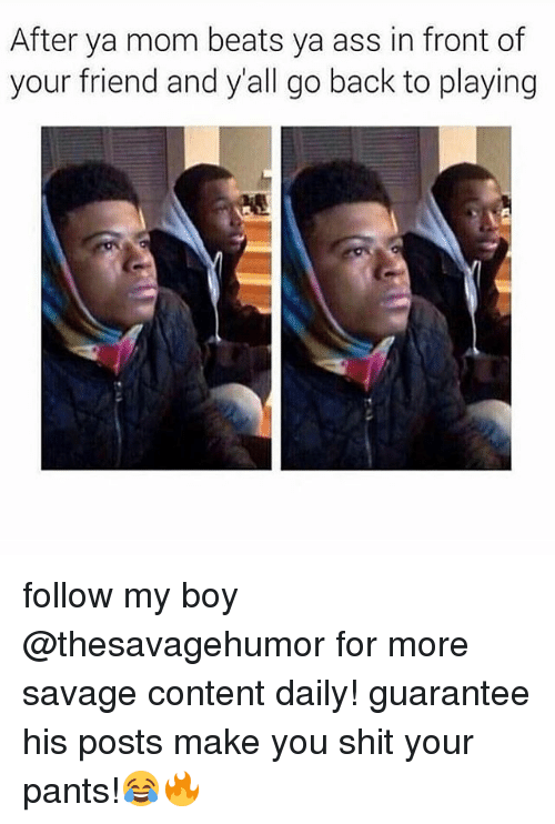 Ass, Funny, and Savage: After ya mom beats ya ass in front of  your friend and y'all go back to playing follow my boy @thesavagehumor for more savage content daily! guarantee his posts make you shit your pants!😂🔥