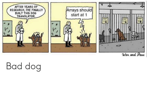 Translator: AFTER YEARS OF  RESEARCH, I'VE FINALLY  BUILT THIS DOG  Arrays should  start at 1  TRANSLATOR.  War and Peao Bad dog