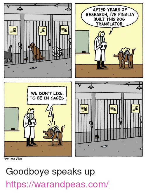 """Translator: AFTER YEARS OF  RESEARCH, I'VE FINALLY  BUILT THIS DOG  TRANSLATOR.  WE DON'T LIKEE  TO BE IN CAGES  War and Peao <p>Goodboye speaks up</p>  <a href=""""https://warandpeas.com/"""">https://warandpeas.com/</a>"""