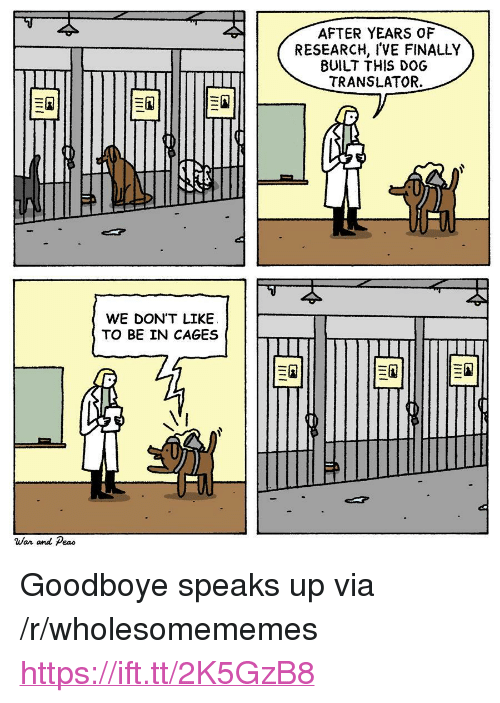 """Translator: AFTER YEARS OF  RESEARCH, I'VE FINALLY  BUILT THIS DOG  TRANSLATOR.  WE DON'T LIKEE  TO BE IN CAGES  War and Peao <p>Goodboye speaks up via /r/wholesomememes <a href=""""https://ift.tt/2K5GzB8"""">https://ift.tt/2K5GzB8</a></p>"""