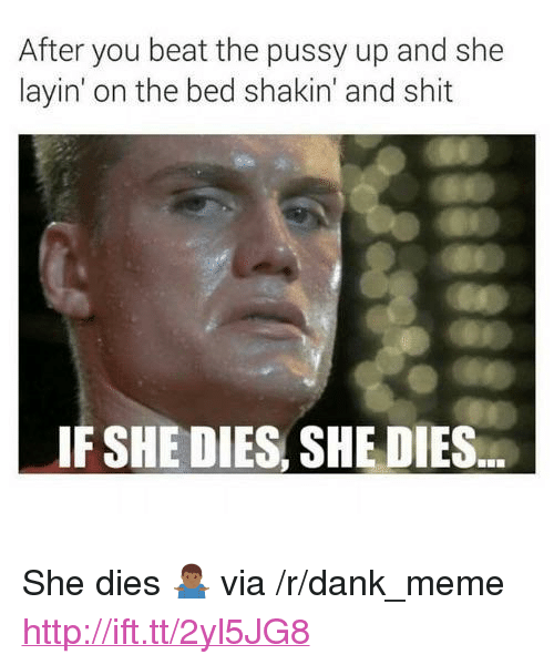 "Dank, Meme, and Pussy: After you beat the pussy up and she  layin' on the bed shakin' and shit  IF SHE DIES, SHE DIES <p>She dies 🤷🏾‍♂️ via /r/dank_meme <a href=""http://ift.tt/2yl5JG8"">http://ift.tt/2yl5JG8</a></p>"