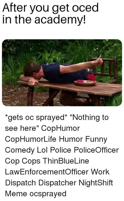 """dispatch: After you get oced  in the academv! *gets oc sprayed* """"Nothing to see here"""" CopHumor CopHumorLife Humor Funny Comedy Lol Police PoliceOfficer Cop Cops ThinBlueLine LawEnforcementOfficer Work Dispatch Dispatcher NightShift Meme ocsprayed"""