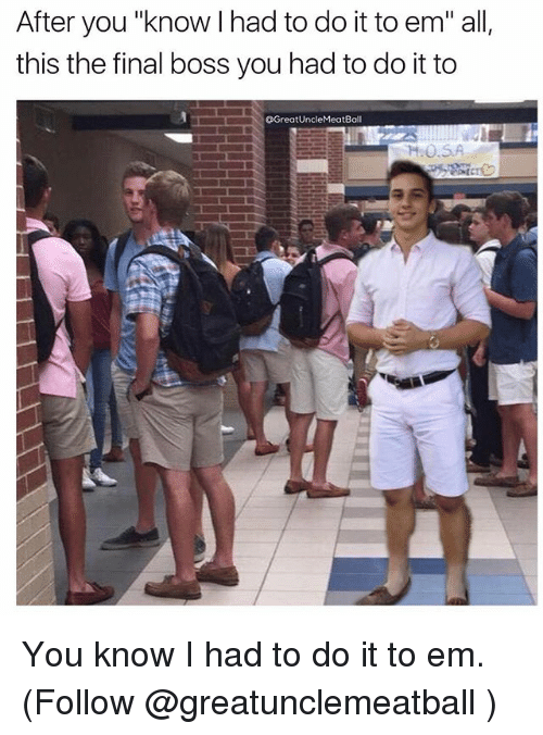"""Final Boss, Memes, and 🤖: After you """"know I had to do it to em"""" all,  this the final boss you had to do it to  OGreatUncleMeatBall  HO.SA You know I had to do it to em. (Follow @greatunclemeatball )"""