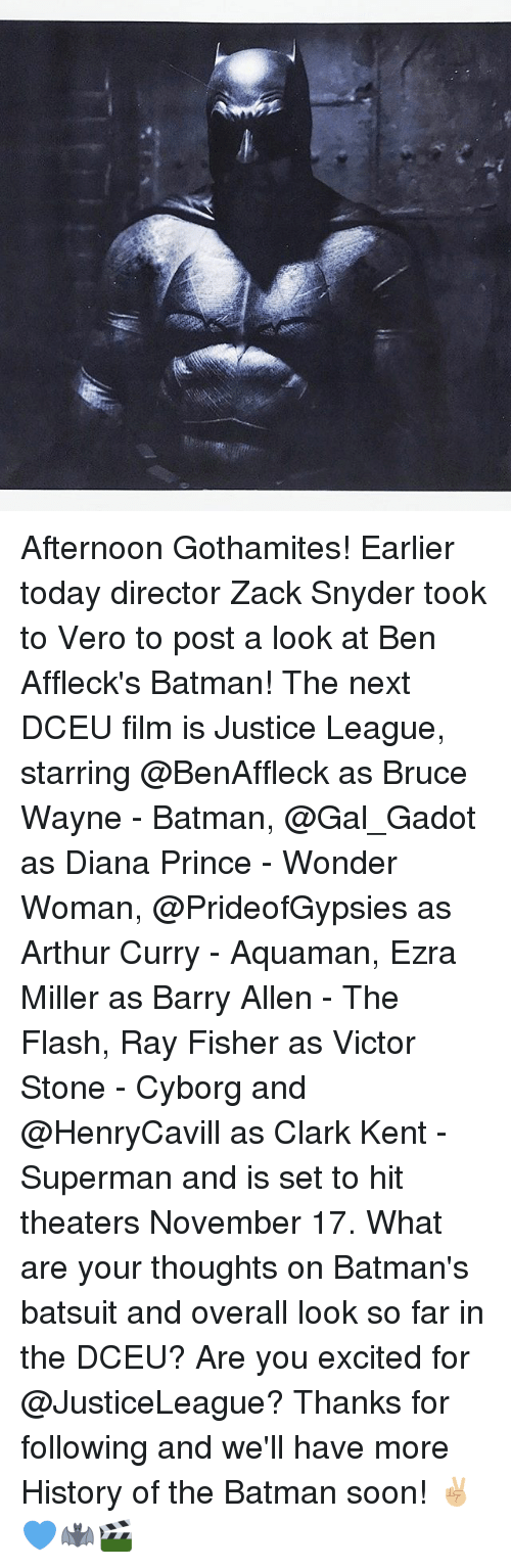 Clarked: Afternoon Gothamites! Earlier today director Zack Snyder took to Vero to post a look at Ben Affleck's Batman! The next DCEU film is Justice League, starring @BenAffleck as Bruce Wayne - Batman, @Gal_Gadot as Diana Prince - Wonder Woman, @PrideofGypsies as Arthur Curry - Aquaman, Ezra Miller as Barry Allen - The Flash, Ray Fisher as Victor Stone - Cyborg and @HenryCavill as Clark Kent - Superman and is set to hit theaters November 17. What are your thoughts on Batman's batsuit and overall look so far in the DCEU? Are you excited for @JusticeLeague? Thanks for following and we'll have more History of the Batman soon! ✌🏼💙🦇🎬