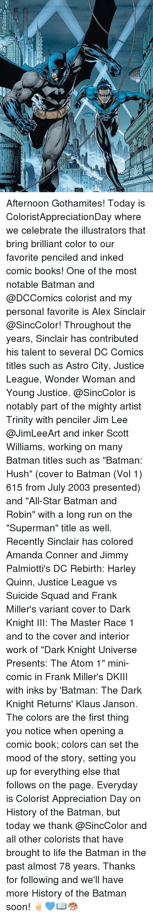 """Notability: Afternoon Gothamites! Today is ColoristAppreciationDay where we celebrate the illustrators that bring brilliant color to our favorite penciled and inked comic books! One of the most notable Batman and @DCComics colorist and my personal favorite is Alex Sinclair @SincColor! Throughout the years, Sinclair has contributed his talent to several DC Comics titles such as Astro City, Justice League, Wonder Woman and Young Justice. @SincColor is notably part of the mighty artist Trinity with penciler Jim Lee @JimLeeArt and inker Scott Williams, working on many Batman titles such as """"Batman: Hush"""" (cover to Batman (Vol 1) 615 from July 2003 presented) and """"All-Star Batman and Robin"""" with a long run on the """"Superman"""" title as well. Recently Sinclair has colored Amanda Conner and Jimmy Palmiotti's DC Rebirth: Harley Quinn, Justice League vs Suicide Squad and Frank Miller's variant cover to Dark Knight III: The Master Race 1 and to the cover and interior work of """"Dark Knight Universe Presents: The Atom 1"""" mini-comic in Frank Miller's DKIII with inks by 'Batman: The Dark Knight Returns' Klaus Janson. The colors are the first thing you notice when opening a comic book; colors can set the mood of the story, setting you up for everything else that follows on the page. Everyday is Colorist Appreciation Day on History of the Batman, but today we thank @SincColor and all other colorists that have brought to life the Batman in the past almost 78 years. Thanks for following and we'll have more History of the Batman soon! ✌🏼️💙📖🎨"""