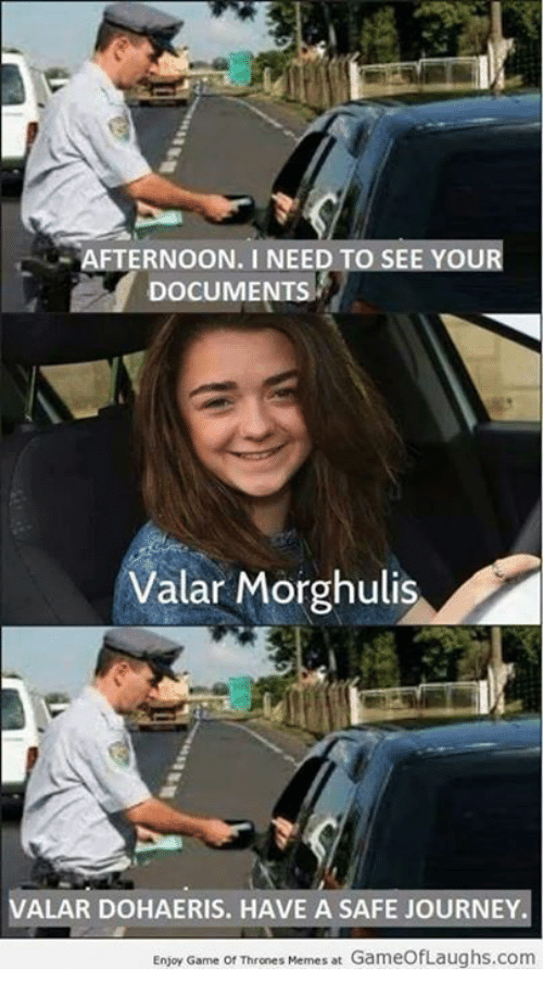 Game Of Throne Memes: AFTERNOON. I NEED TO SE  YOUR  DOCUMEN  Valar Morghulis  A  VALAR DOHAERIS. HAVE A SAFE JOURNEY.  Enjoy Game Of Thrones Memes at GameofLaughs.com
