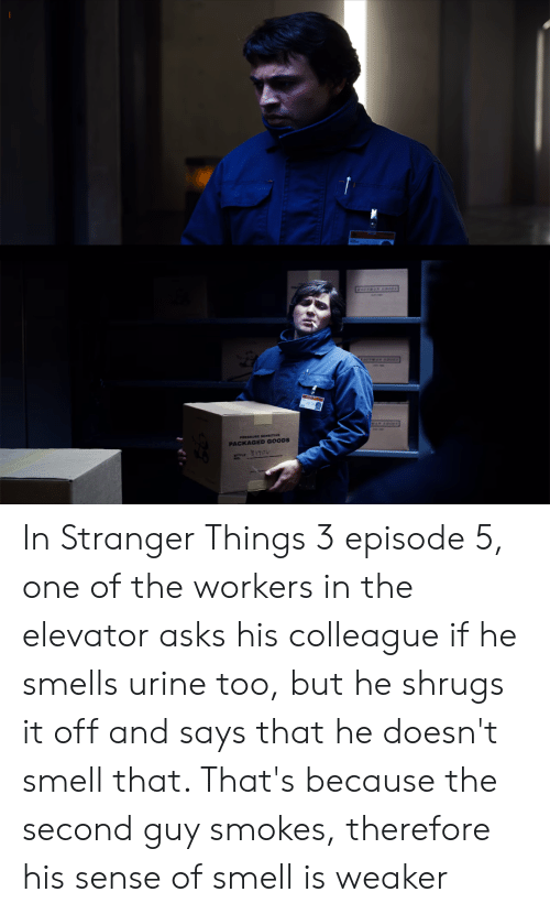 Pressure, Smell, and Asks: AFWAN S  AFTAN  WAN SROES  PRESSURE SESITIVE  PACKAGED GOODS  17174 In Stranger Things 3 episode 5, one of the workers in the elevator asks his colleague if he smells urine too, but he shrugs it off and says that he doesn't smell that. That's because the second guy smokes, therefore his sense of smell is weaker