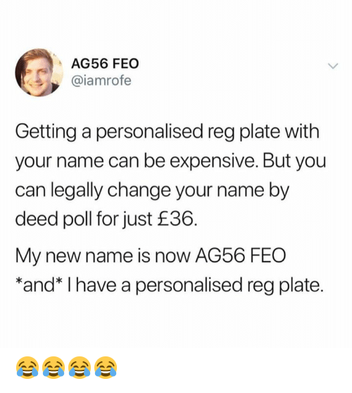feo: AG56 FEO  @iamrofe  Getting a personalised reg plate with  your name can be expensive. But you  can legally change your name by  deed poll for just £36.  My new name is now AG56 FEO  *and* I have a personalised reg plate. 😂😂😂😂