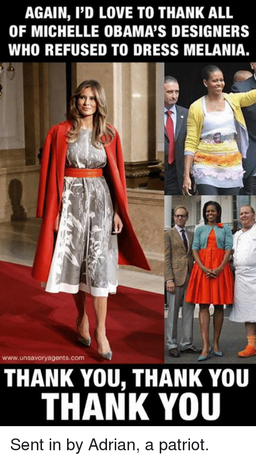 Adrianisms: AGAIN, I'D LOVE TO THANK ALL  OF MICHELLE OBAMA'S DESIGNERS  WHO REFUSED TO DRESS MELANIA.  www.unsavoryagents.com  THANK YOU, THANK YOU  THANK YOU Sent in by Adrian, a patriot.
