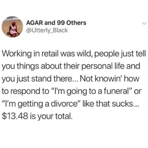 "Life, Black, and How To: AGAR and 99 Others  @Utterly_Black  Working in retail was wild, people just tell  you things about their personal life and  you just stand there... Not knowin' how  to respond to ""I'm going to a funeral"" or  ""I'm getting a divorce"" like that sucks  $13.48 is your total  ..."