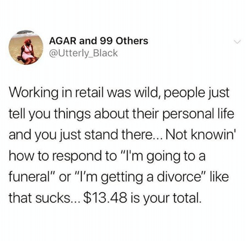 """Life, Relationships, and Black: AGAR and 99 Others  @Utterly_Black  Working in retail was wild, people just  tell you things about their personal life  and you just stand there... Not knowin  how to respond to """"I'm going to a  funeral"""" or """"'m getting a divorce"""" like  that sucks... $13.48 is your total."""