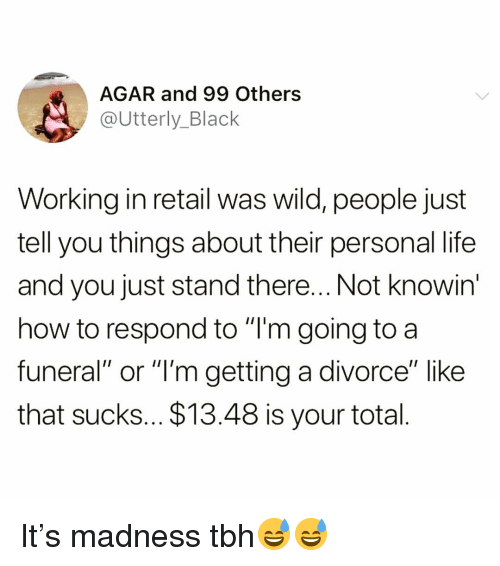 """Funny, Life, and Tbh: AGAR and 99 Others  @Utterly_Black  Working in retail was wild, people just  tell you things about their personal life  and you just stand there... Not knowin  how to respond to """"T'm going to a  funeral"""" or """"l'm getting a divorce"""" like  that sucks... $13.48 is your total It's madness tbh😅😅"""
