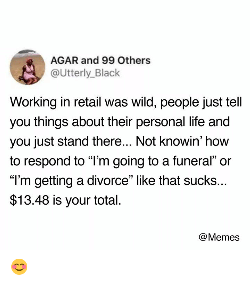 """Dank, Life, and Memes: AGAR and 99 Others  @Utterly_Black  Working in retail was wild, people just tell  you things about their personal life and  you just stand there... Not knowin' how  to respond to """"l'm going to a funeral"""" or  """"T'm getting a divorce"""" like that sucks..  $13.48 is your total  @Memes 😊"""