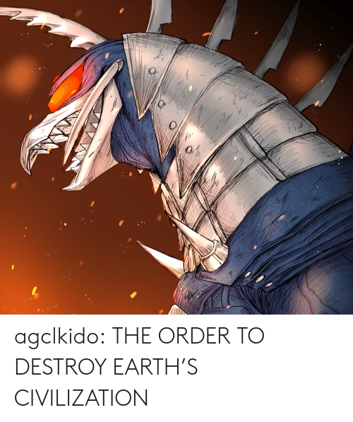 Tumblr, Blog, and Earth: agclkido:  THE ORDER TO DESTROY EARTH'S CIVILIZATION