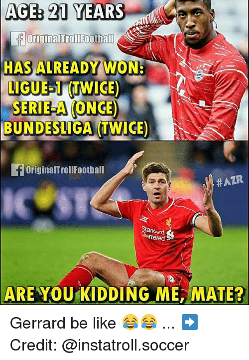 Be Like, Memes, and Soccer: AGE 21 YEARS  originalTrollFootball  HAS ALREADY WON-  LIGUE TWICE)  SERIE A ONCE)  BUNDESLIGA TWICE  foriginalTrollFootball  HAZR  tandard  rtered  ARE YOU KIDDING ME, MATE? Gerrard be like 😂😂 ... ➡️Credit: @instatroll.soccer