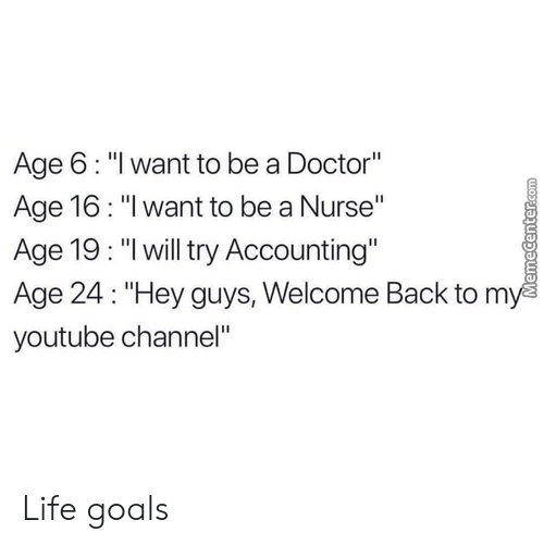 "Doctor, Goals, and Life: Age 6: ""l want to be a Doctor""  Age 16: ""I want to be a Nurse""  Age 19: ""lwill try Accounting""  Age 24: ""Hey guys, Welcome Back to m  youtube channel"" Life goals"