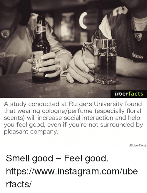 smells good: AGE  uber  facts  A study conducted at Rutgers University found  that wearing cologne/perfume (especially floral  scents) will increase social interaction and help  you feel good, even if you're not surrounded by  pleasant company.  @UberFacts Smell good – Feel good. https://www.instagram.com/uberfacts/
